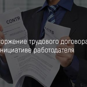 Расторжение трудового договора по инициативе работодателя: основания, как оформить